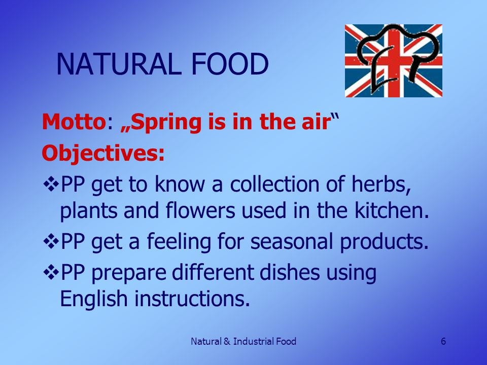 "Natural & Industrial Food6 NATURAL FOOD Motto: ""Spring is in the air"" Objectives:  PP get to know a collection of herbs, plants and flowers used in t"