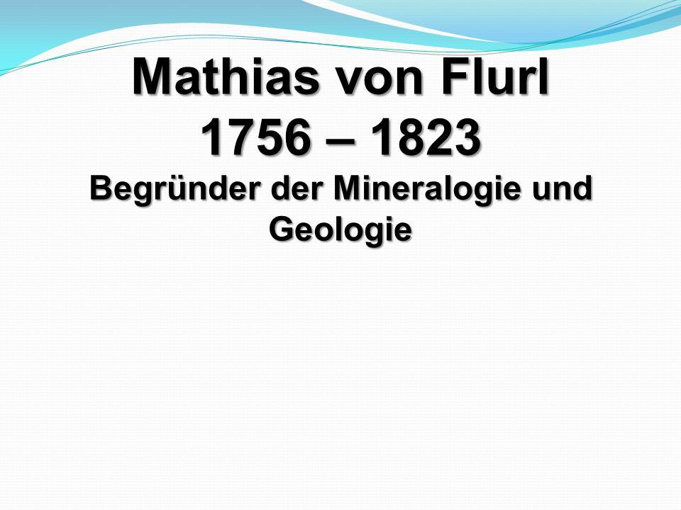 Mathias von Flurl 1756 – 1823 Begründer der Mineralogie und Geologie