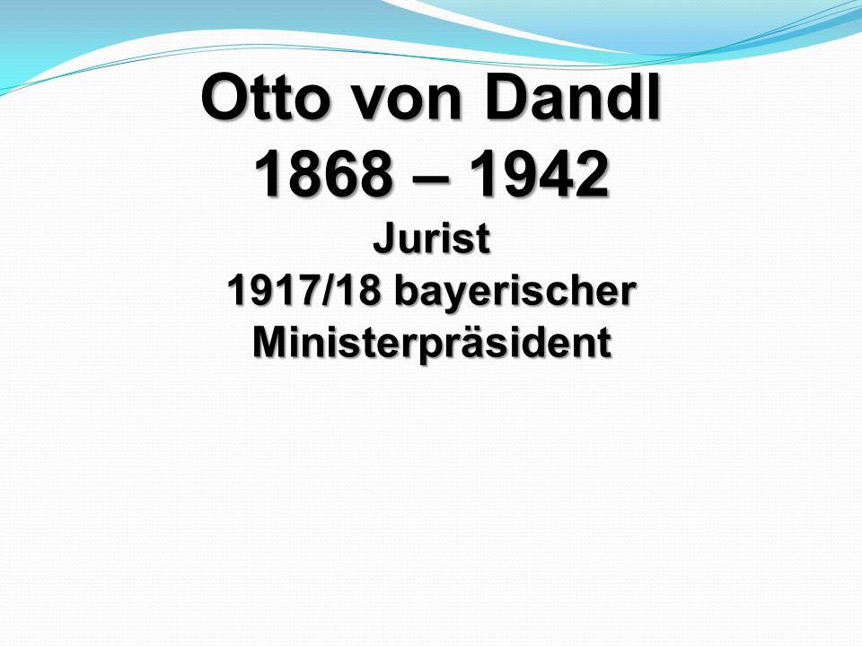 Otto von Dandl 1868 – 1942 Jurist 1917/18 bayerischer Ministerpräsident