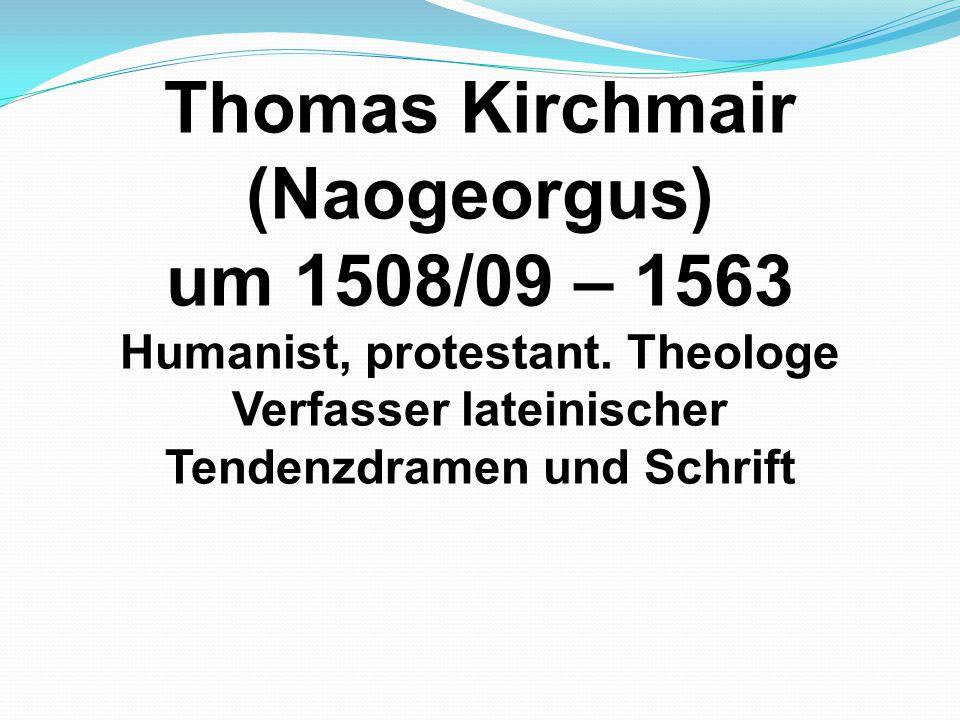 Thomas Kirchmair (Naogeorgus) um 1508/09 – 1563 Humanist, protestant. Theologe Verfasser lateinischer Tendenzdramen und Schrift