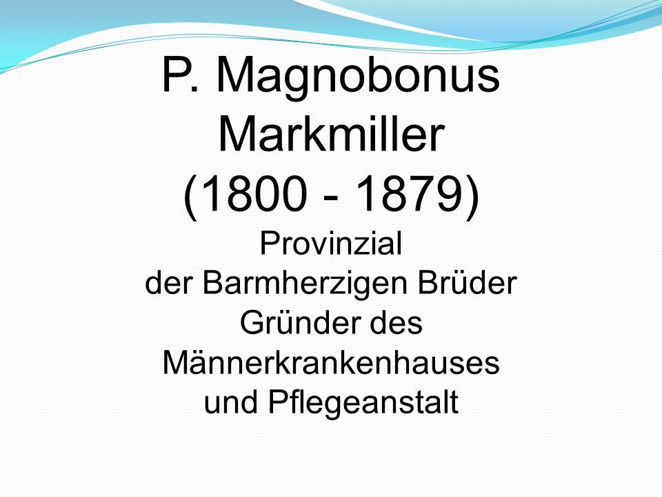 P. Magnobonus Markmiller (1800 - 1879) Provinzial der Barmherzigen Brüder Gründer des Männerkrankenhauses und Pflegeanstalt
