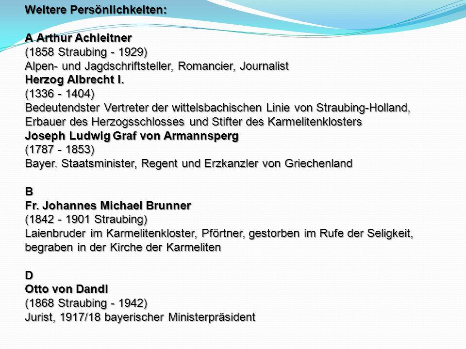 Weitere Persönlichkeiten: A Arthur Achleitner (1858 Straubing - 1929) Alpen- und Jagdschriftsteller, Romancier, Journalist Herzog Albrecht I. (1336 -