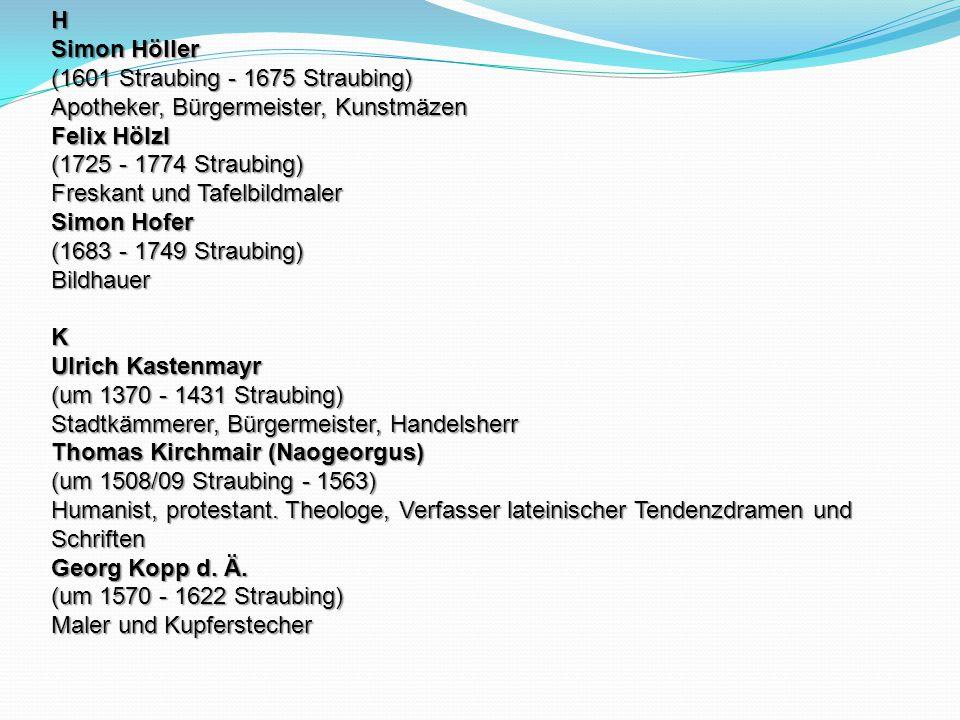 H Simon Höller (1601 Straubing - 1675 Straubing) Apotheker, Bürgermeister, Kunstmäzen Felix Hölzl (1725 - 1774 Straubing) Freskant und Tafelbildmaler