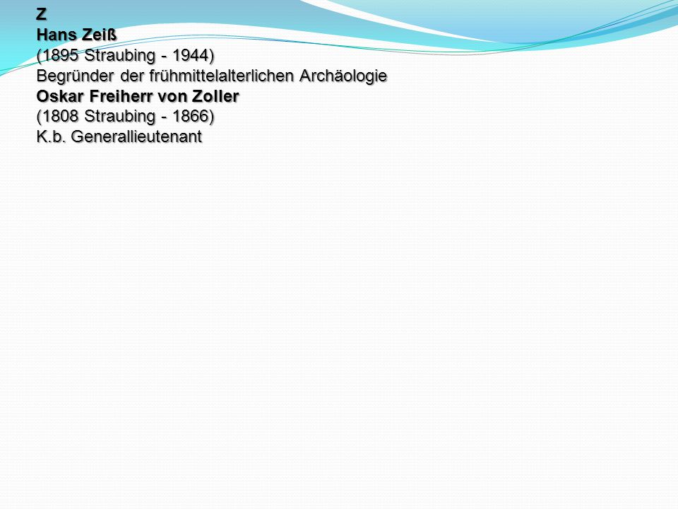 Z Hans Zeiß (1895 Straubing - 1944) Begründer der frühmittelalterlichen Archäologie Oskar Freiherr von Zoller (1808 Straubing - 1866) K.b. Generallieu