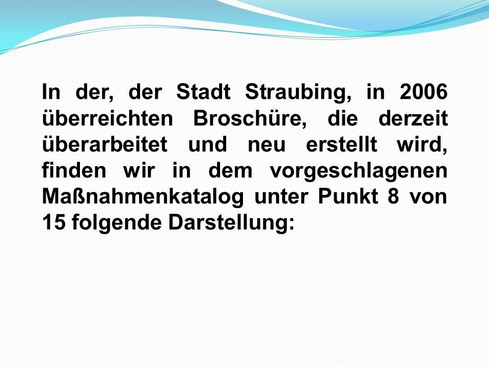 In der, der Stadt Straubing, in 2006 überreichten Broschüre, die derzeit überarbeitet und neu erstellt wird, finden wir in dem vorgeschlagenen Maßnahm