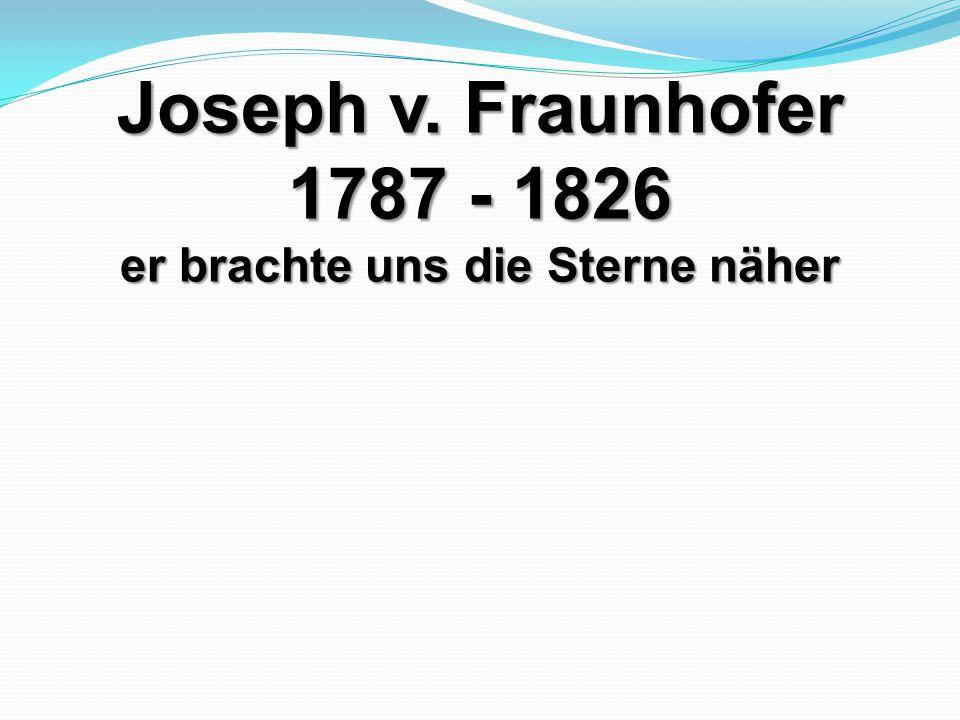 Joseph v. Fraunhofer 1787 - 1826 er brachte uns die Sterne näher