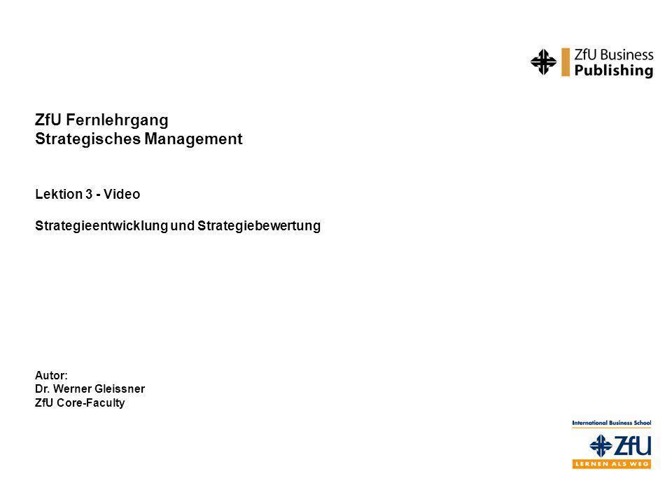 ZfU Fernlehrgang Strategisches Management Lektion 3 - Video Strategieentwicklung und Strategiebewertung Autor: Dr. Werner Gleissner ZfU Core-Faculty