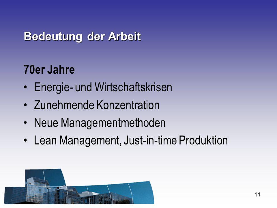 11 Bedeutung der Arbeit 70er Jahre Energie- und Wirtschaftskrisen Zunehmende Konzentration Neue Managementmethoden Lean Management, Just-in-time Produ