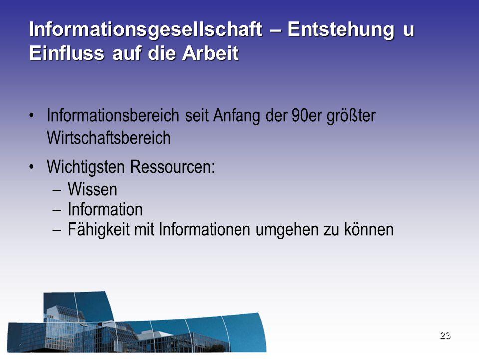 23 Informationsgesellschaft – Entstehung u Einfluss auf die Arbeit Informationsbereich seit Anfang der 90er größter Wirtschaftsbereich Wichtigsten Res