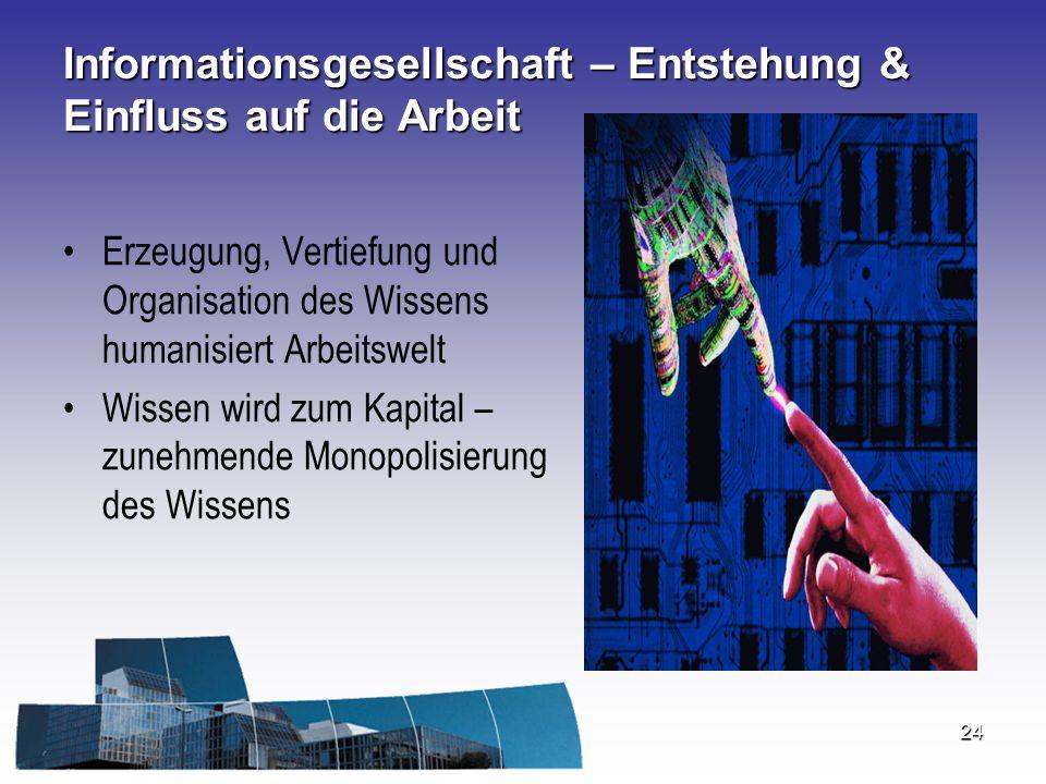 24 Informationsgesellschaft – Entstehung & Einfluss auf die Arbeit Erzeugung, Vertiefung und Organisation des Wissens humanisiert Arbeitswelt Wissen w
