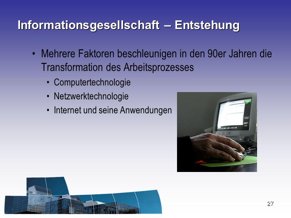 27 Informationsgesellschaft – Entstehung Mehrere Faktoren beschleunigen in den 90er Jahren die Transformation des Arbeitsprozesses Computertechnologie