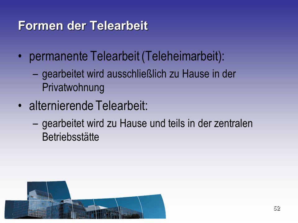 52 Formen der Telearbeit permanente Telearbeit (Teleheimarbeit): –gearbeitet wird ausschließlich zu Hause in der Privatwohnung alternierende Telearbei