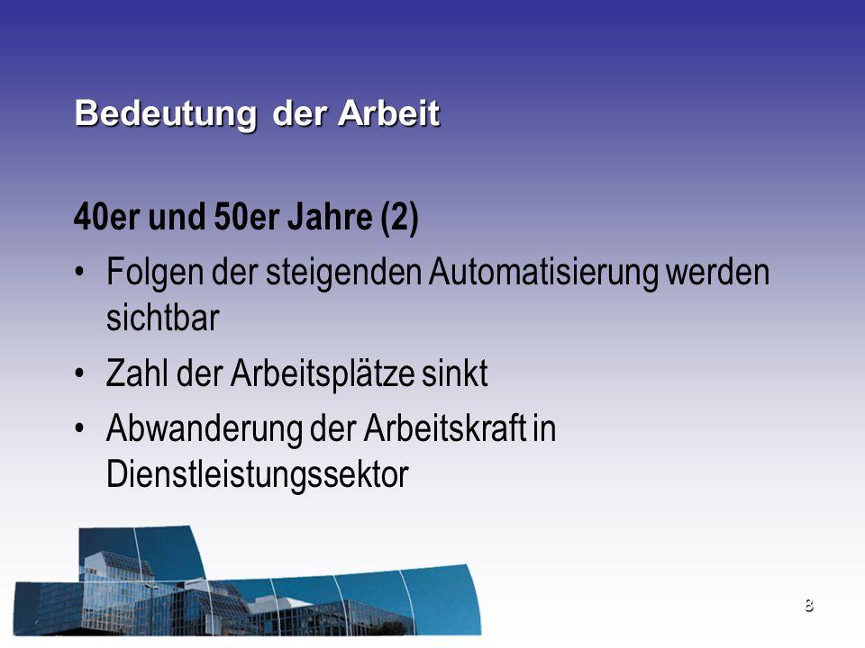 8 Bedeutung der Arbeit 40er und 50er Jahre (2) Folgen der steigenden Automatisierung werden sichtbar Zahl der Arbeitsplätze sinkt Abwanderung der Arbe