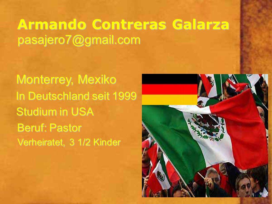 Armando Contreras Galarza pasajero7@gmail.com Monterrey, Mexiko In Deutschland seit 1999 Studium in USA Beruf: Pastor Verheiratet, 3 1/2 Kinder