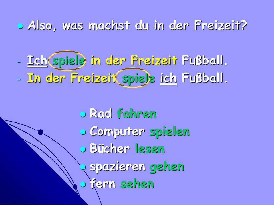 Also, was machst du in der Freizeit? Also, was machst du in der Freizeit? - Ich spiele in der Freizeit Fußball. - In der Freizeit spiele ich Fußball.