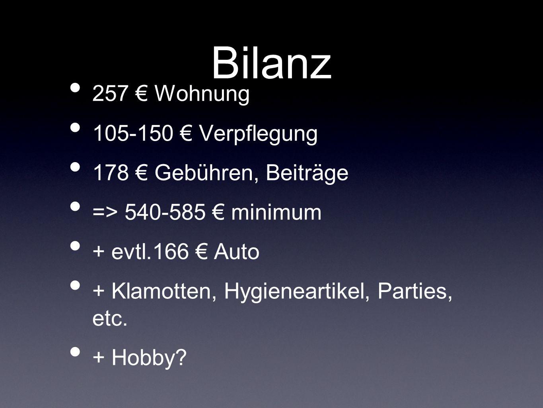 Bilanz 257 € Wohnung 105-150 € Verpflegung 178 € Gebühren, Beiträge => 540-585 € minimum + evtl.166 € Auto + Klamotten, Hygieneartikel, Parties, etc.