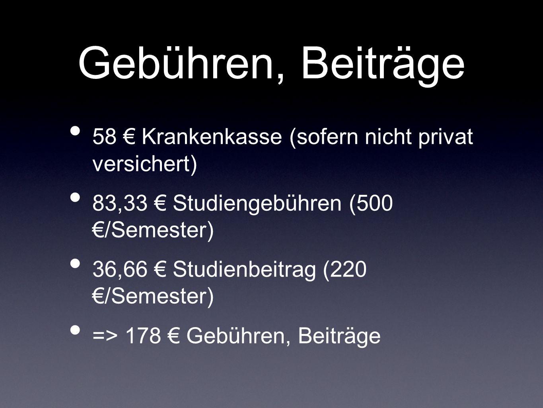 Gebühren, Beiträge 58 € Krankenkasse (sofern nicht privat versichert) 83,33 € Studiengebühren (500 €/Semester) 36,66 € Studienbeitrag (220 €/Semester) => 178 € Gebühren, Beiträge