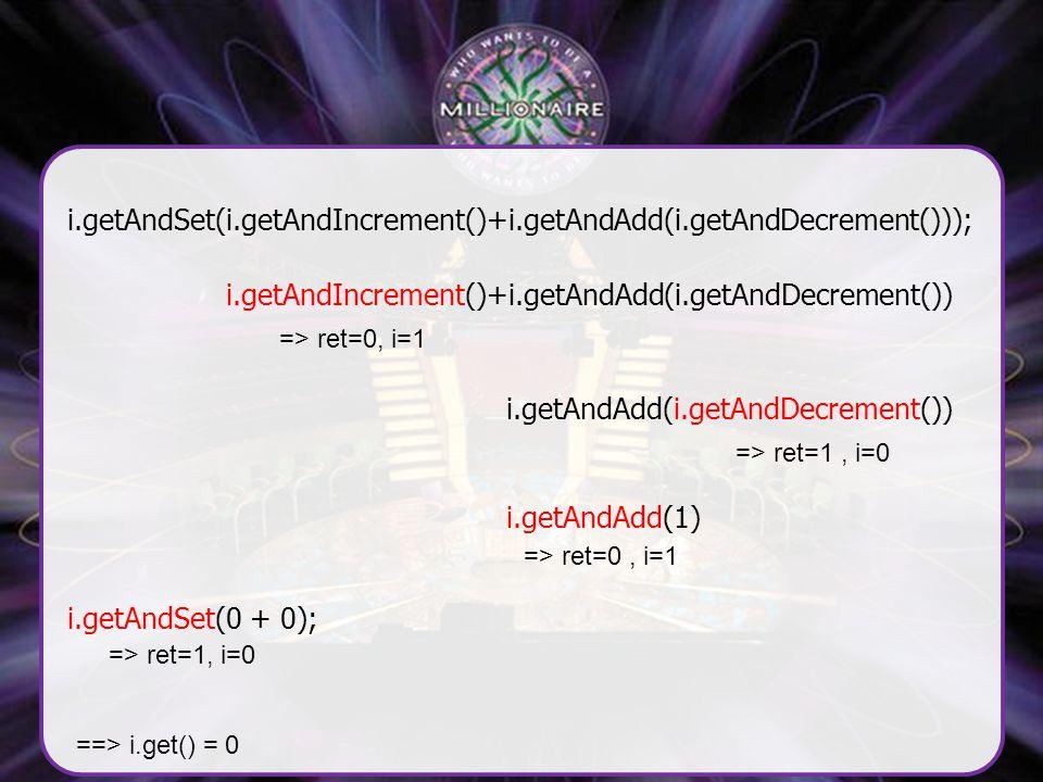 i.getAndSet(i.getAndIncrement()+i.getAndAdd(i.getAndDecrement())); i.getAndIncrement()+i.getAndAdd(i.getAndDecrement()) => ret=0, i=1 i.getAndAdd(i.getAndDecrement()) => ret=1, i=0 => ret=0, i=1 i.getAndAdd(1) i.getAndSet(0 + 0); => ret=1, i=0 ==> i.get() = 0