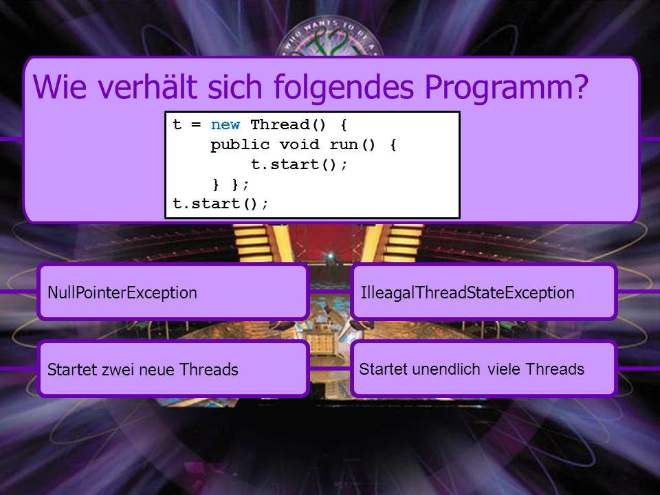 Startet zwei neue ThreadsIlleagalThreadStateExceptionNullPointerException Startet unendlich viele Threads Wie verhält sich folgendes Programm.