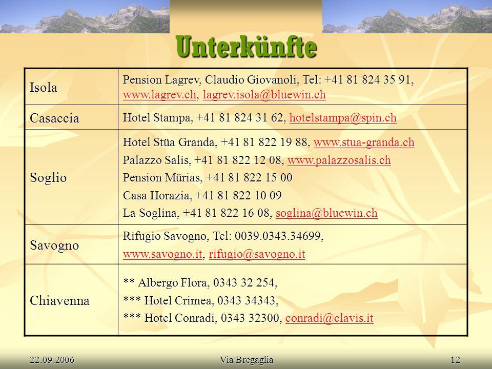 22.09.2006Via Bregaglia12 Unterkünfte Isola Pension Lagrev, Claudio Giovanoli, Tel: +41 81 824 35 91, www.lagrev.ch, lagrev.isola@bluewin.ch www.lagrev.chlagrev.isola@bluewin.ch www.lagrev.chlagrev.isola@bluewin.ch Casaccia Hotel Stampa, +41 81 824 31 62, hotelstampa@spin.ch hotelstampa@spin.ch Soglio Hotel Stüa Granda, +41 81 822 19 88, www.stua-granda.ch www.stua-granda.ch Palazzo Salis, +41 81 822 12 08, www.palazzosalis.ch www.palazzosalis.ch Pension Mürias, +41 81 822 15 00 Casa Horazia, +41 81 822 10 09 La Soglina, +41 81 822 16 08, soglina@bluewin.ch soglina@bluewin.ch Savogno Rifugio Savogno, Tel: 0039.0343.34699, www.savogno.itwww.savogno.it, rifugio@savogno.it rifugio@savogno.it www.savogno.itrifugio@savogno.it Chiavenna ** Albergo Flora, 0343 32 254, *** Hotel Crimea, 0343 34343, *** Hotel Conradi, 0343 32300, conradi@clavis.it conradi@clavis.it