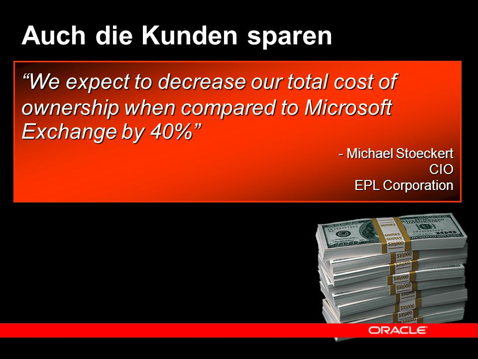 "Auch die Kunden sparen ""We expect to decrease our total cost of ownership when compared to Microsoft Exchange by 40%"" - Michael Stoeckert CIO EPL Corp"