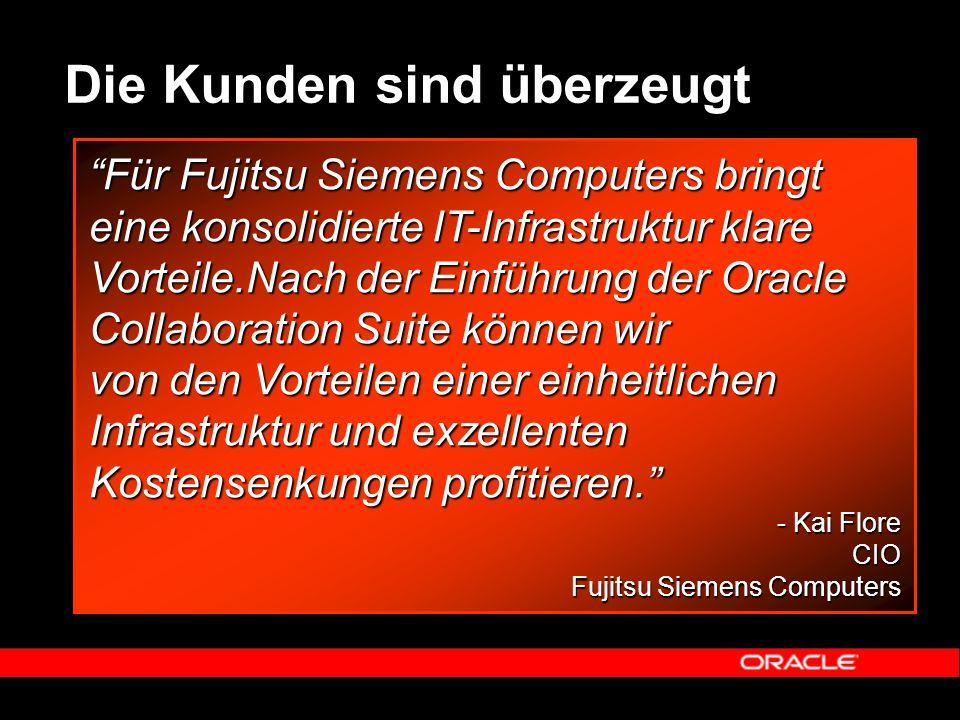 Die Kunden sind überzeugt Für Fujitsu Siemens Computers bringt eine konsolidierte IT-Infrastruktur klare Vorteile.Nach der Einführung der Oracle Collaboration Suite können wir von den Vorteilen einer einheitlichen Infrastruktur und exzellenten Kostensenkungen profitieren. - Kai Flore - Kai FloreCIO Fujitsu Siemens Computers