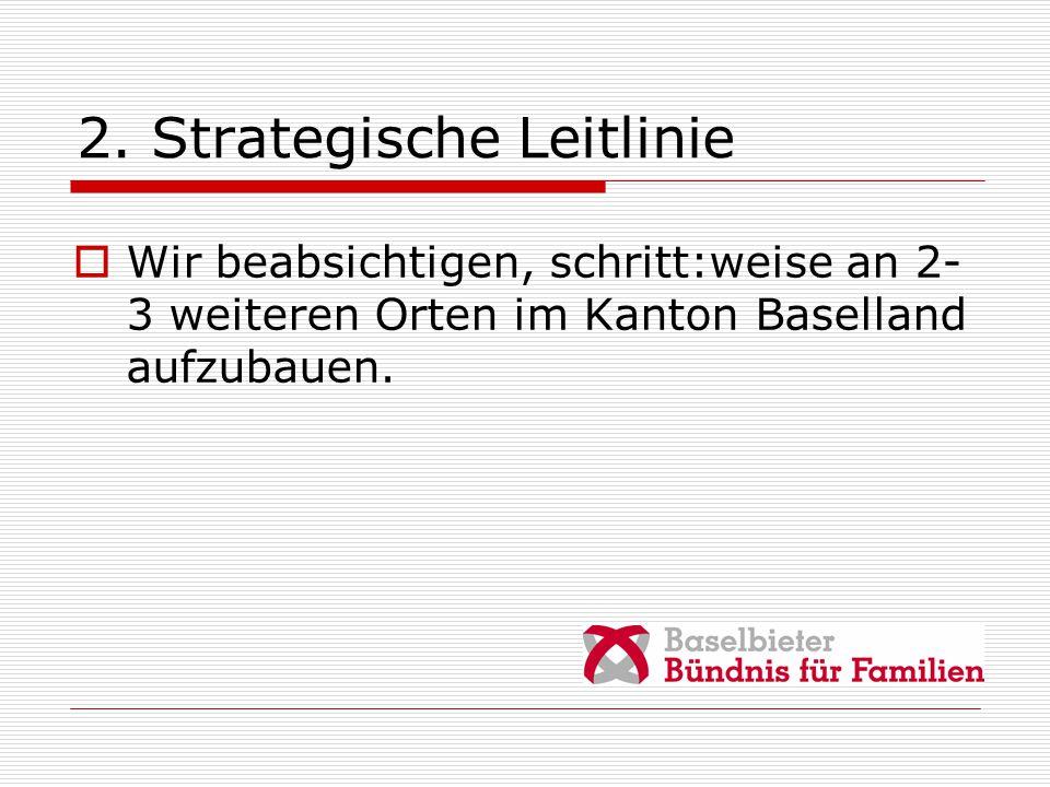 2. Strategische Leitlinie  Wir beabsichtigen, schritt:weise an 2- 3 weiteren Orten im Kanton Baselland aufzubauen.