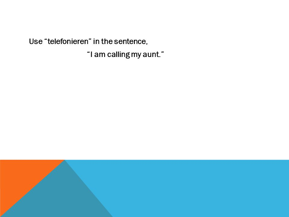 Use telefonieren in the sentence, I am calling my aunt.