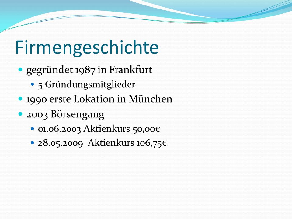 Firmengeschichte gegründet 1987 in Frankfurt 5 Gründungsmitglieder 1990 erste Lokation in München 2003 Börsengang 01.06.2003 Aktienkurs 50,00€ 28.05.2009 Aktienkurs 106,75€