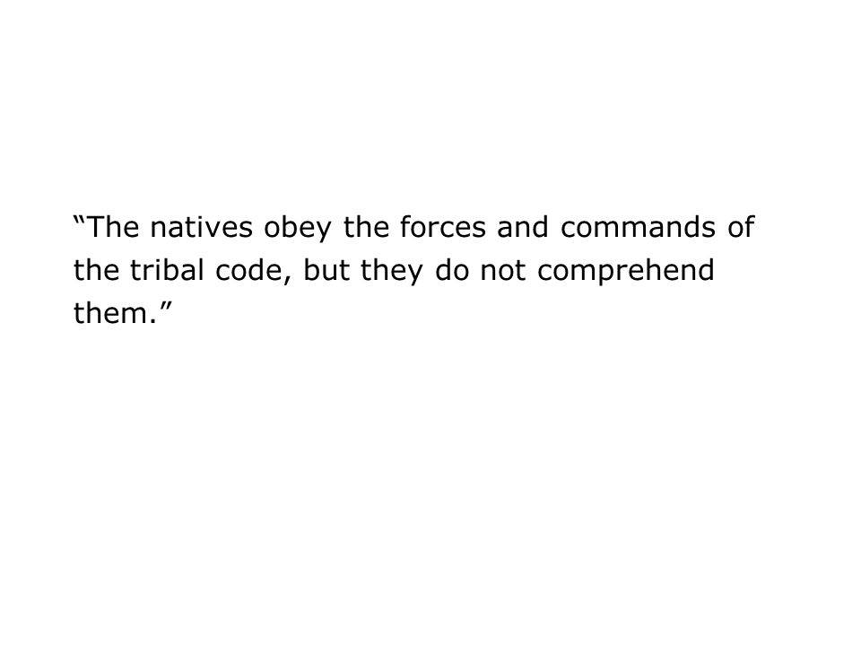 The natives obey the forces and commands of the tribal code, but they do not comprehend them.