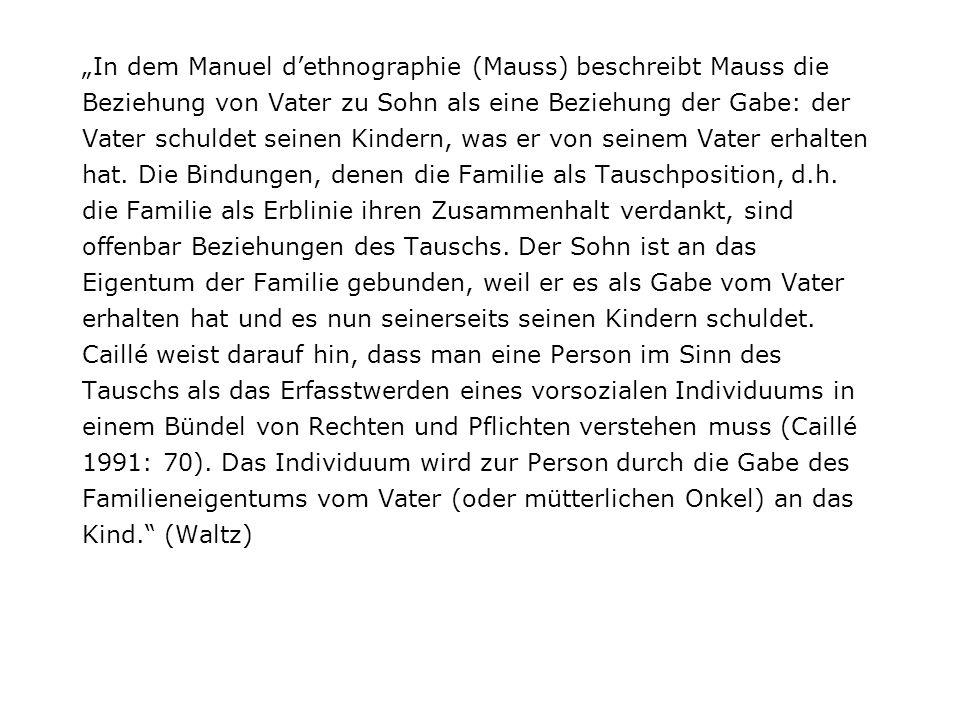 """""""In dem Manuel d'ethnographie (Mauss) beschreibt Mauss die Beziehung von Vater zu Sohn als eine Beziehung der Gabe: der Vater schuldet seinen Kindern, was er von seinem Vater erhalten hat."""