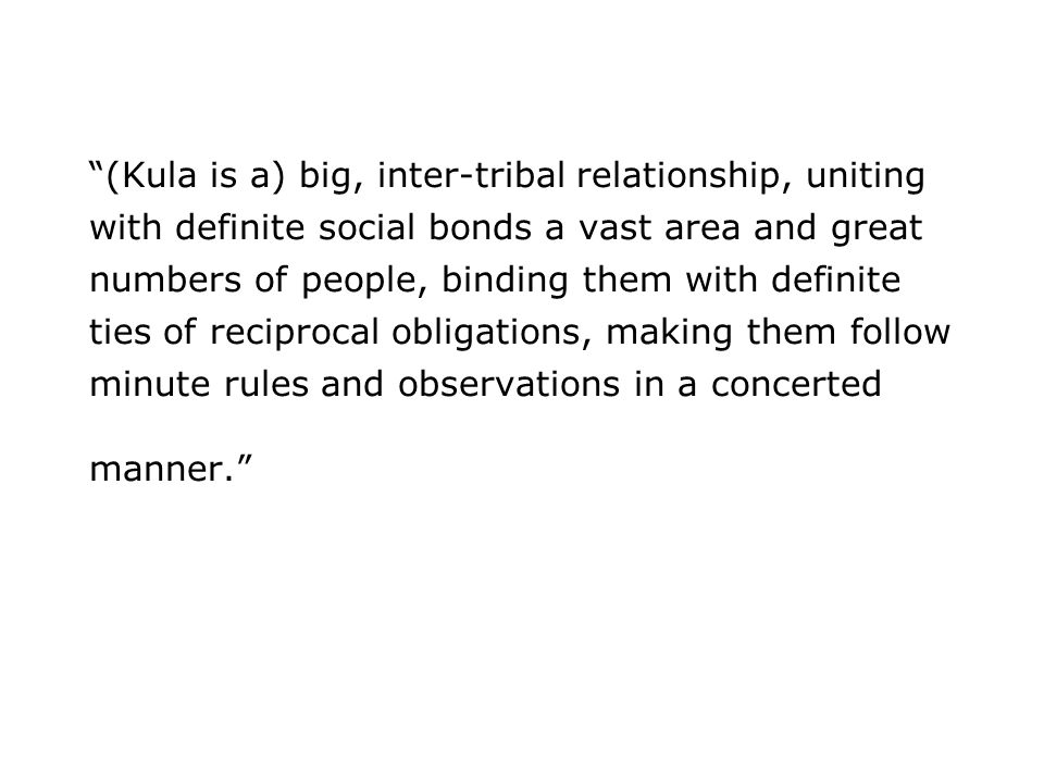 (Kula is a) big, inter-tribal relationship, uniting with definite social bonds a vast area and great numbers of people, binding them with definite ties of reciprocal obligations, making them follow minute rules and observations in a concerted manner.