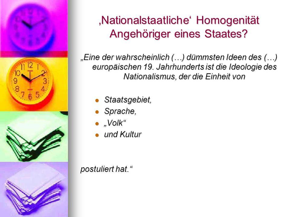 """'Nationalstaatliche' Homogenität Angehöriger eines Staates? """"Eine der wahrscheinlich (…) dümmsten Ideen des (…) europäischen 19. Jahrhunderts ist die"""