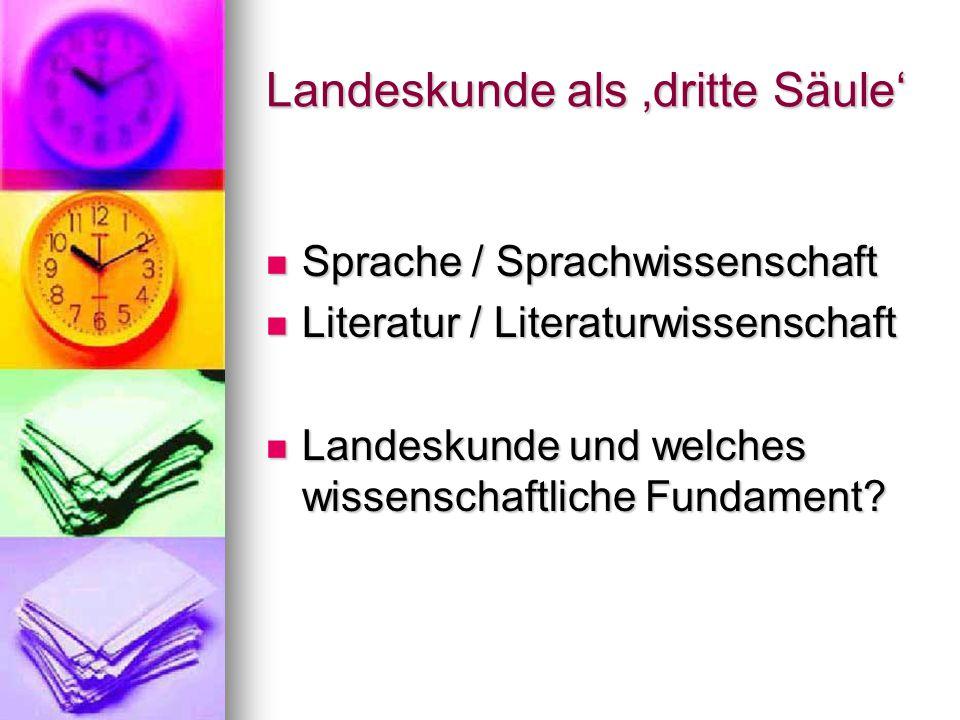 Landeskunde als 'dritte Säule' Sprache / Sprachwissenschaft Sprache / Sprachwissenschaft Literatur / Literaturwissenschaft Literatur / Literaturwissenschaft Landeskunde und welches wissenschaftliche Fundament.