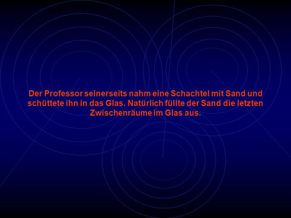 Der Professor seinerseits nahm eine Schachtel mit Sand und schüttete ihn in das Glas. Natürlich füllte der Sand die letzten Zwischenräume im Glas aus.