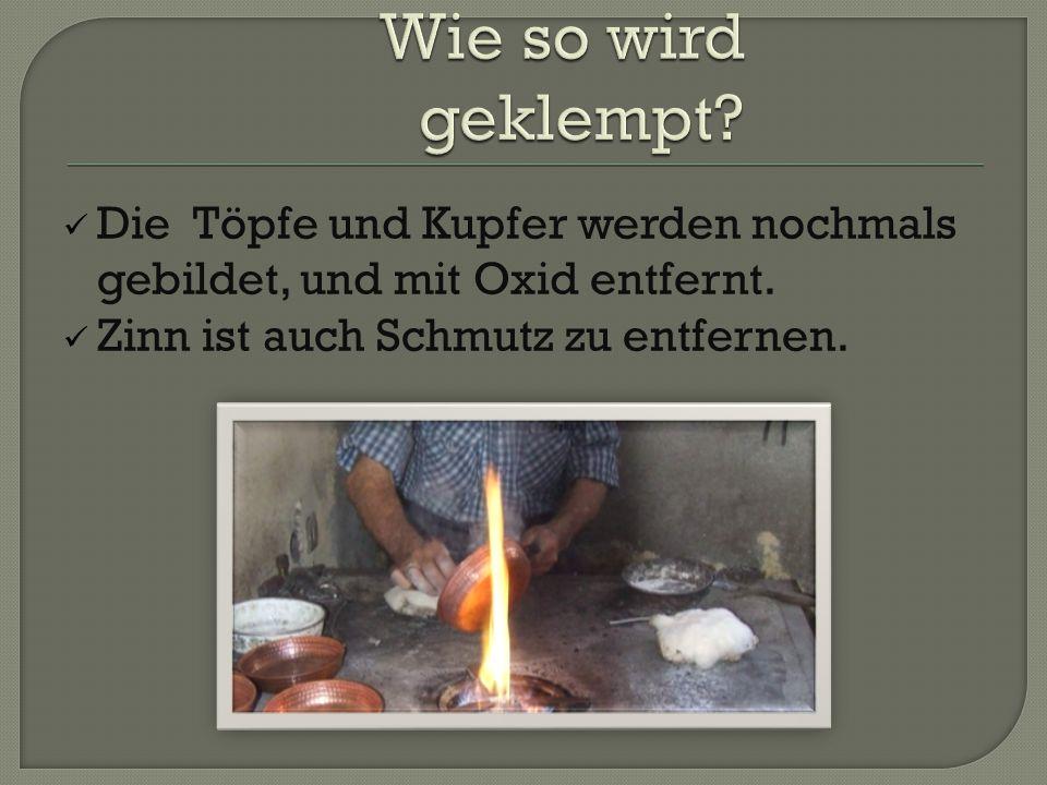 Die Töpfe und Kupfer werden nochmals gebildet, und mit Oxid entfernt. Zinn ist auch Schmutz zu entfernen.