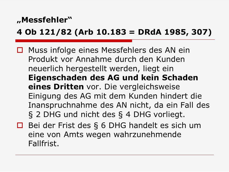 """""""Messfehler 4 Ob 121/82 (Arb 10.183 = DRdA 1985, 307)  Muss infolge eines Messfehlers des AN ein Produkt vor Annahme durch den Kunden neuerlich hergestellt werden, liegt ein Eigenschaden des AG und kein Schaden eines Dritten vor."""