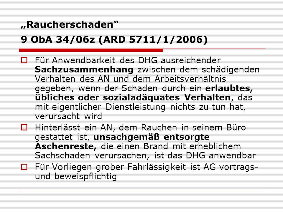 """""""Raucherschaden 9 ObA 34/06z (ARD 5711/1/2006)  Für Anwendbarkeit des DHG ausreichender Sachzusammenhang zwischen dem schädigenden Verhalten des AN und dem Arbeitsverhältnis gegeben, wenn der Schaden durch ein erlaubtes, übliches oder sozialadäquates Verhalten, das mit eigentlicher Dienstleistung nichts zu tun hat, verursacht wird  Hinterlässt ein AN, dem Rauchen in seinem Büro gestattet ist, unsachgemäß entsorgte Aschenreste, die einen Brand mit erheblichem Sachschaden verursachen, ist das DHG anwendbar  Für Vorliegen grober Fahrlässigkeit ist AG vortrags- und beweispflichtig"""
