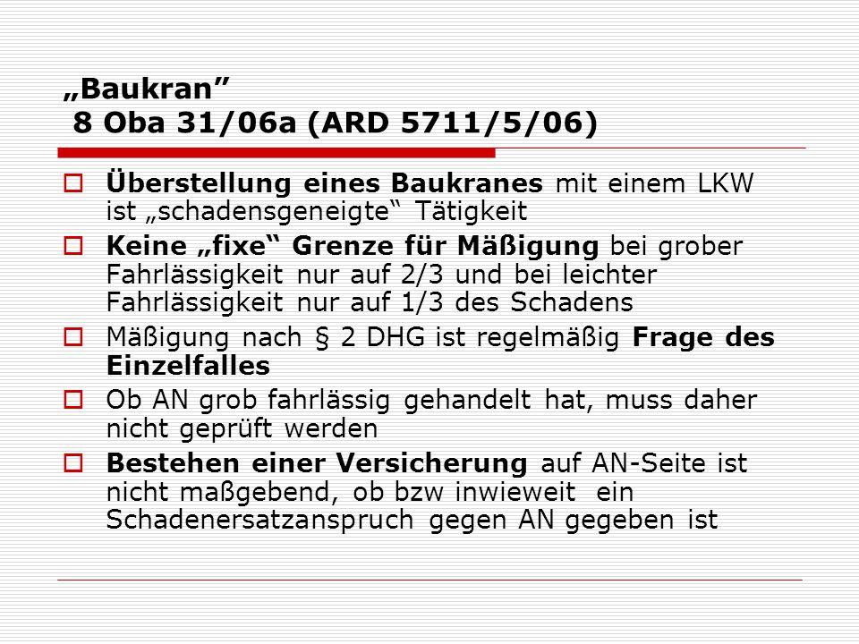"""""""Baukran 8 Oba 31/06a (ARD 5711/5/06)  Überstellung eines Baukranes mit einem LKW ist """"schadensgeneigte Tätigkeit  Keine """"fixe Grenze für Mäßigung bei grober Fahrlässigkeit nur auf 2/3 und bei leichter Fahrlässigkeit nur auf 1/3 des Schadens  Mäßigung nach § 2 DHG ist regelmäßig Frage des Einzelfalles  Ob AN grob fahrlässig gehandelt hat, muss daher nicht geprüft werden  Bestehen einer Versicherung auf AN-Seite ist nicht maßgebend, ob bzw inwieweit ein Schadenersatzanspruch gegen AN gegeben ist"""