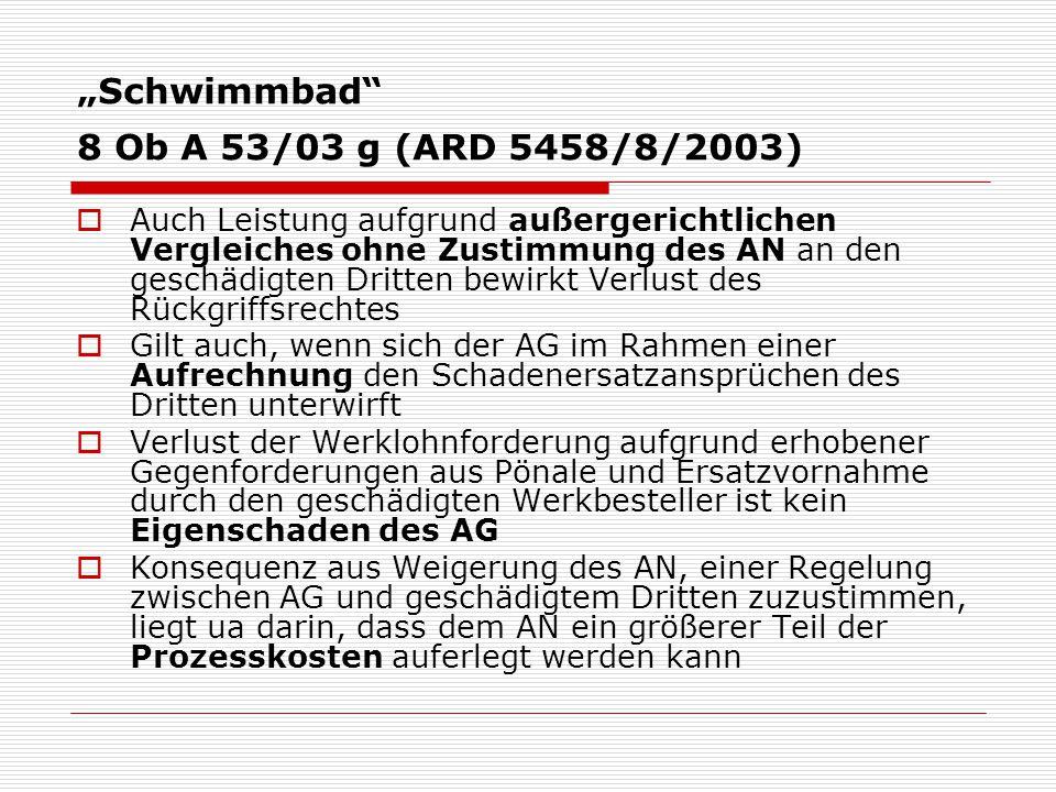 """""""Schwimmbad 8 Ob A 53/03 g (ARD 5458/8/2003)  Auch Leistung aufgrund außergerichtlichen Vergleiches ohne Zustimmung des AN an den geschädigten Dritten bewirkt Verlust des Rückgriffsrechtes  Gilt auch, wenn sich der AG im Rahmen einer Aufrechnung den Schadenersatzansprüchen des Dritten unterwirft  Verlust der Werklohnforderung aufgrund erhobener Gegenforderungen aus Pönale und Ersatzvornahme durch den geschädigten Werkbesteller ist kein Eigenschaden des AG  Konsequenz aus Weigerung des AN, einer Regelung zwischen AG und geschädigtem Dritten zuzustimmen, liegt ua darin, dass dem AN ein größerer Teil der Prozesskosten auferlegt werden kann"""