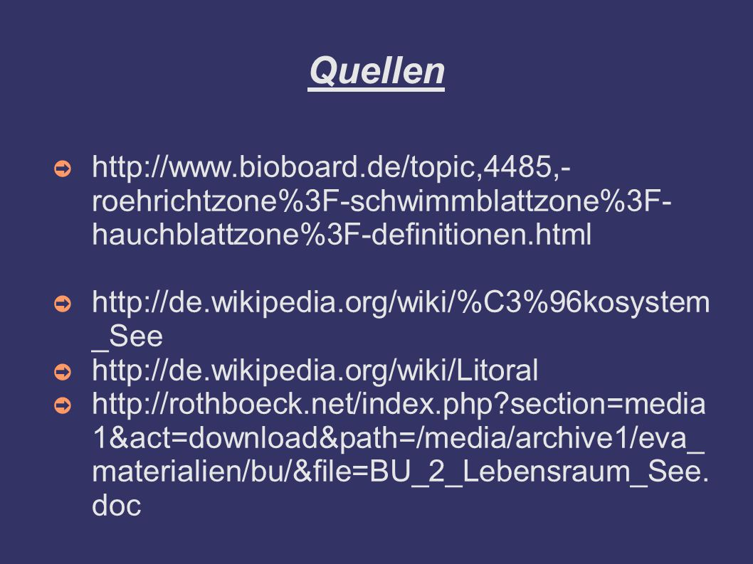 Quellen ➲ http://www.bioboard.de/topic,4485,- roehrichtzone%3F-schwimmblattzone%3F- hauchblattzone%3F-definitionen.html ➲ http://de.wikipedia.org/wiki/%C3%96kosystem _See ➲ http://de.wikipedia.org/wiki/Litoral ➲ http://rothboeck.net/index.php?section=media 1&act=download&path=/media/archive1/eva_ materialien/bu/&file=BU_2_Lebensraum_See.