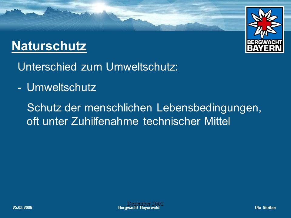 25.03.2006Bergwacht BayerwaldUte Stoiber Dezember 2002 Naturschutz Unterschied zum Umweltschutz: -Umweltschutz Schutz der menschlichen Lebensbedingungen, oft unter Zuhilfenahme technischer Mittel