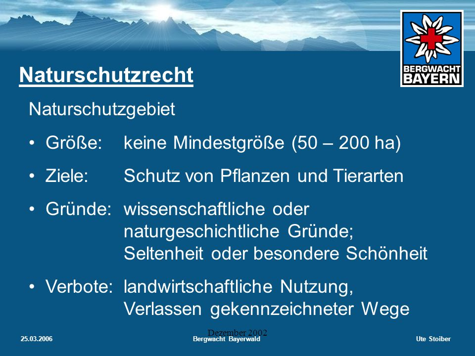 25.03.2006Bergwacht BayerwaldUte Stoiber Dezember 2002 Naturschutzrecht Schutzgebiete (§ 12 BNatSchG) Die zuständige Naturschutzbehörde kann abge- grenzte Teile von Natur und Landschaft zum Naturschutzgebiet, Nationalpark, Biosphären- reservat, Landschaftsschutzgebiet, Naturpark, Naturdenkmal oder zu geschützten Landschafts- bestandteil erklären.