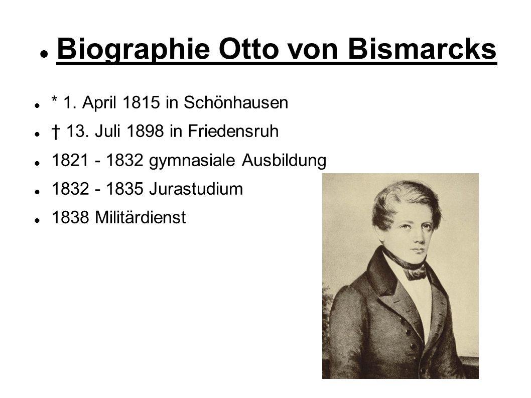 Biographie Otto von Bismarcks * 1. April 1815 in Schönhausen † 13. Juli 1898 in Friedensruh 1821 - 1832 gymnasiale Ausbildung 1832 - 1835 Jurastudium