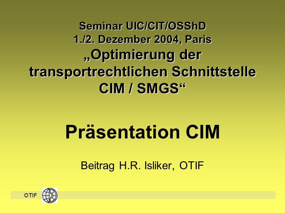 """OTIF Seminar UIC/CIT/OSShD 1./2. Dezember 2004, Paris """"Optimierung der transportrechtlichen Schnittstelle CIM / SMGS"""" Präsentation CIM Beitrag H.R. Is"""