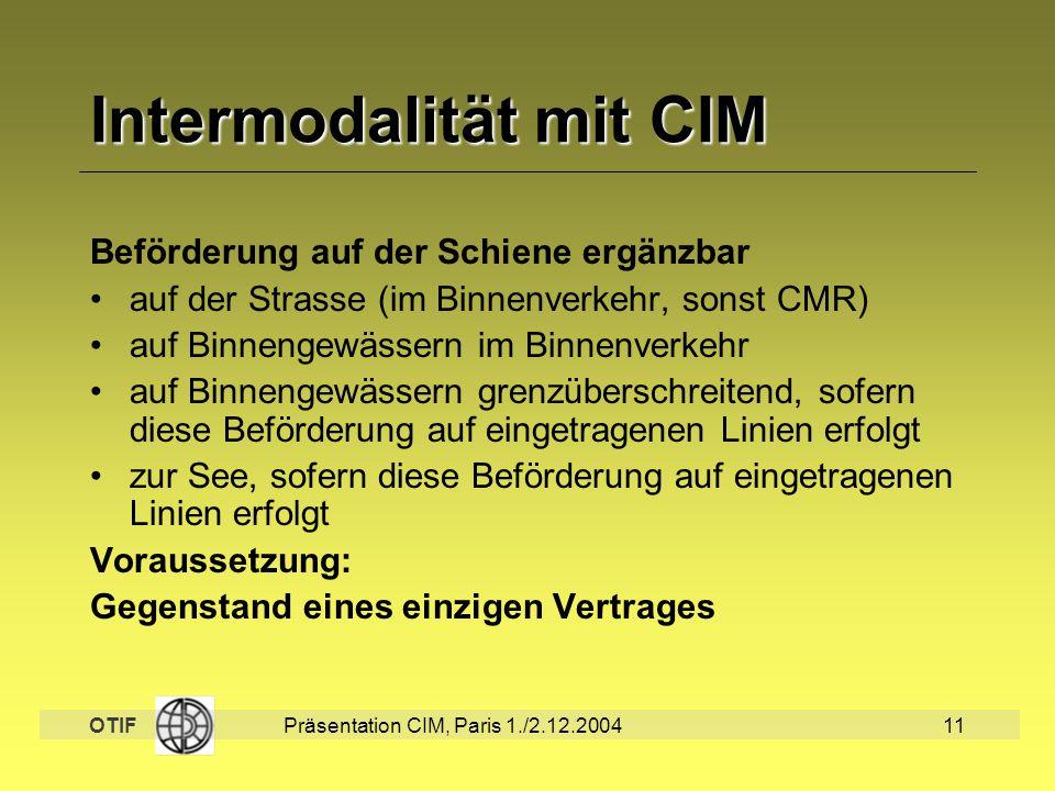 OTIF Präsentation CIM, Paris 1./2.12.200411 Intermodalität mit CIM Beförderung auf der Schiene ergänzbar auf der Strasse (im Binnenverkehr, sonst CMR)