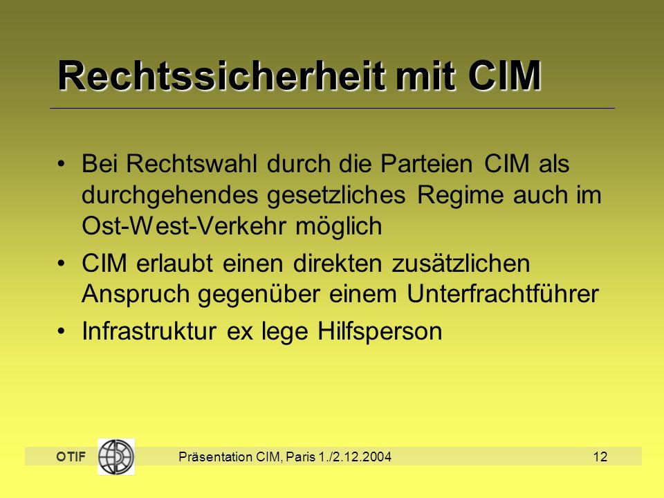 OTIF Präsentation CIM, Paris 1./2.12.200412 Rechtssicherheit mit CIM Bei Rechtswahl durch die Parteien CIM als durchgehendes gesetzliches Regime auch