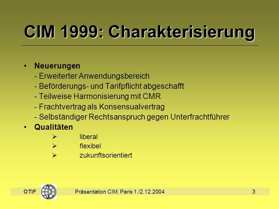OTIF Präsentation CIM, Paris 1./2.12.20043 CIM 1999: Charakterisierung Neuerungen - Erweiterter Anwendungsbereich - Beförderungs- und Tarifpflicht abg
