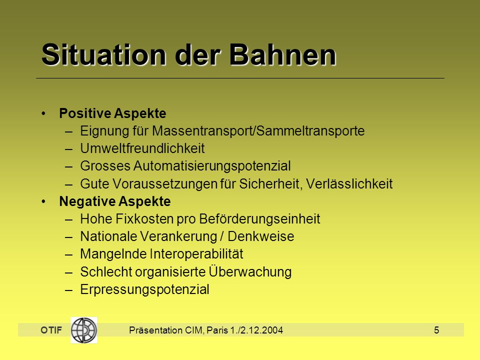 OTIF Präsentation CIM, Paris 1./2.12.20045 Situation der Bahnen Positive Aspekte –Eignung für Massentransport/Sammeltransporte –Umweltfreundlichkeit –
