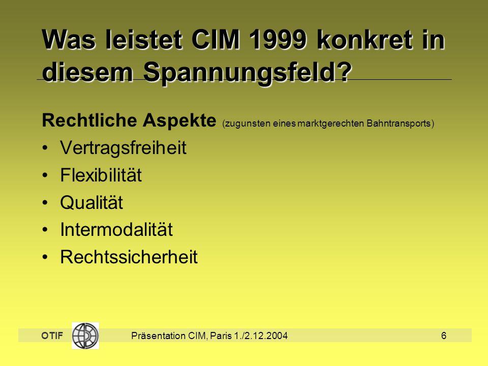 OTIF Präsentation CIM, Paris 1./2.12.20046 Was leistet CIM 1999 konkret in diesem Spannungsfeld? Rechtliche Aspekte (zugunsten eines marktgerechten Ba